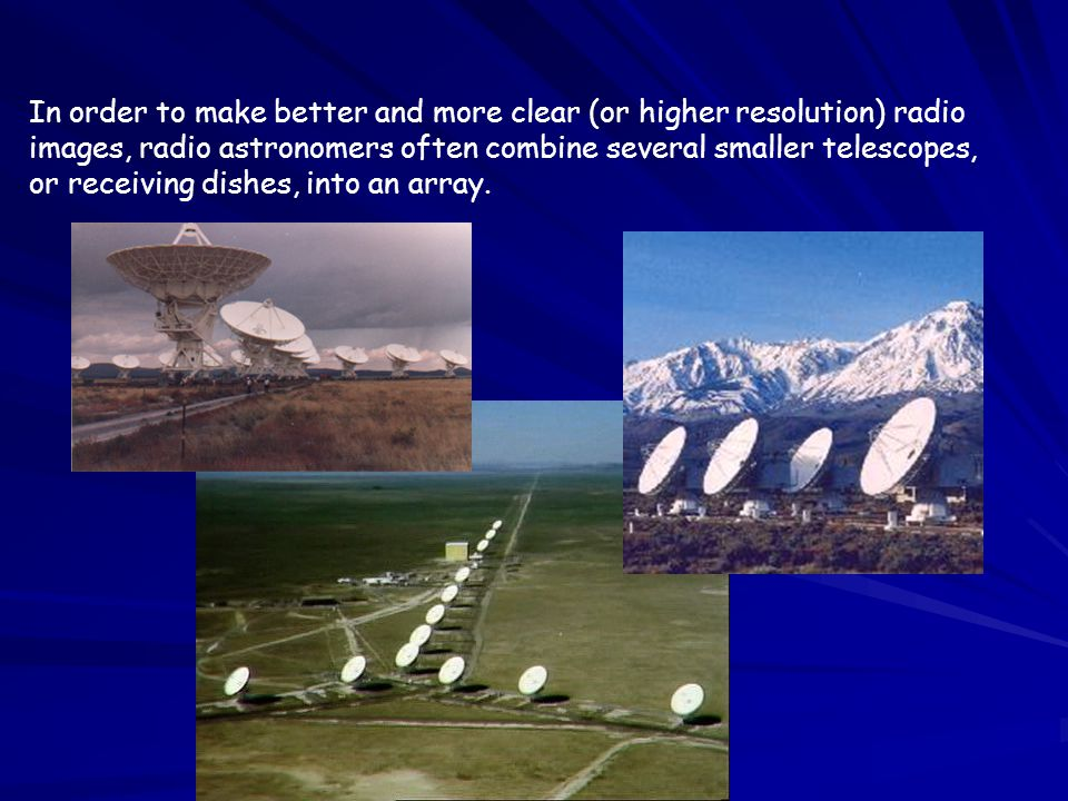 In order to make better and more clear (or higher resolution) radio images, radio astronomers often combine several smaller telescopes, or receiving dishes, into an array.