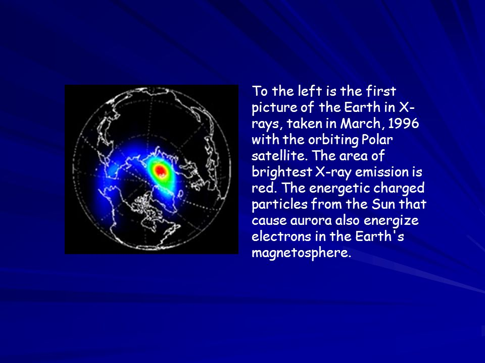 To the left is the first picture of the Earth in X-rays, taken in March, 1996 with the orbiting Polar satellite.