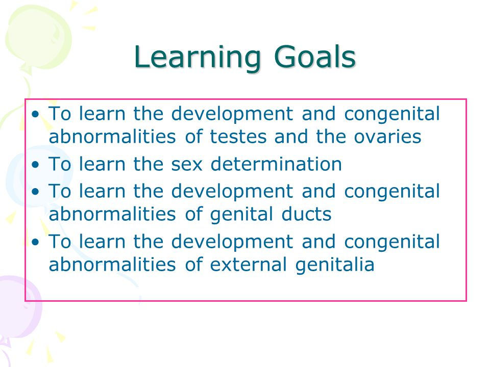 Learning Goals To learn the development and congenital abnormalities of testes and the ovaries. To learn the sex determination.
