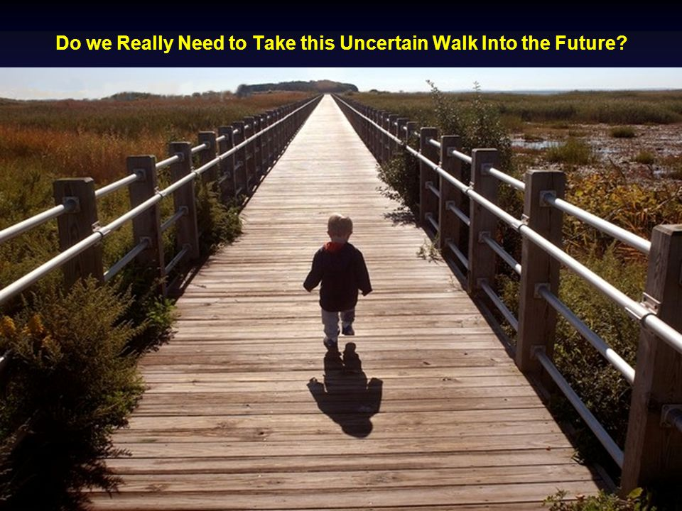 Do we Really Need to Take this Uncertain Walk Into the Future