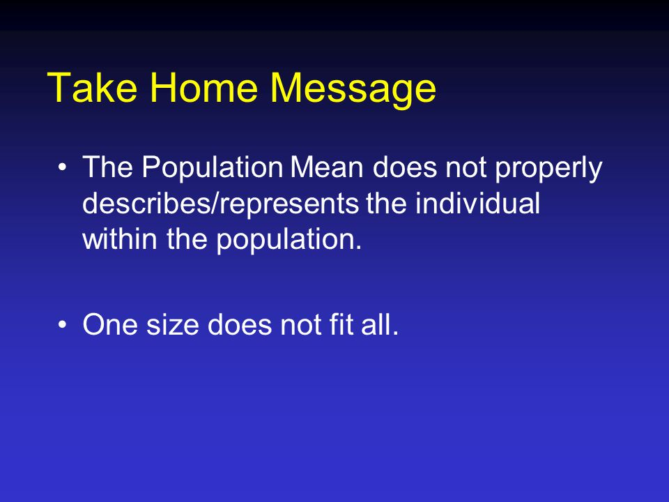 Take Home Message The Population Mean does not properly describes/represents the individual within the population.