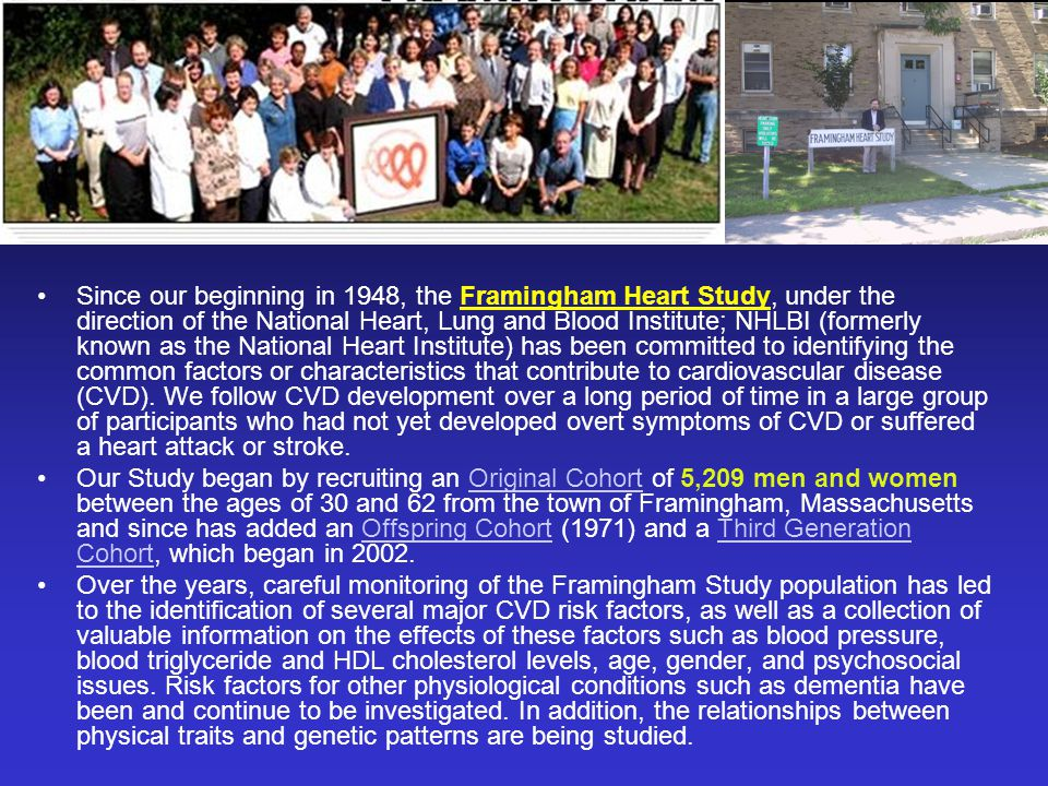 Since our beginning in 1948, the Framingham Heart Study, under the direction of the National Heart, Lung and Blood Institute; NHLBI (formerly known as the National Heart Institute) has been committed to identifying the common factors or characteristics that contribute to cardiovascular disease (CVD). We follow CVD development over a long period of time in a large group of participants who had not yet developed overt symptoms of CVD or suffered a heart attack or stroke.