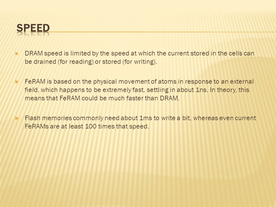 SPEED DRAM speed is limited by the speed at which the current stored in the cells can be drained (for reading) or stored (for writing).