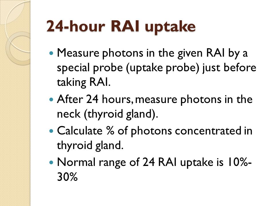 24-hour RAI uptake Measure photons in the given RAI by a special probe (uptake probe) just before taking RAI.