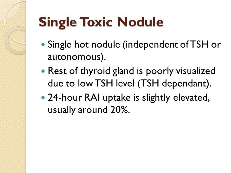 Single Toxic Nodule Single hot nodule (independent of TSH or autonomous).