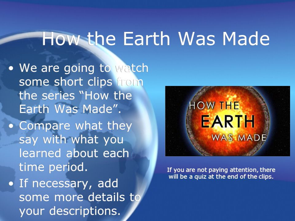 How the Earth Was Made We are going to watch some short clips from the series How the Earth Was Made .
