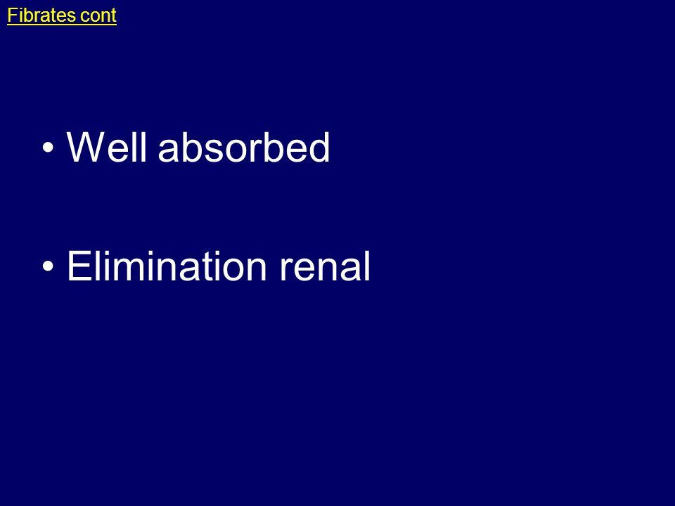 Fibrates cont Well absorbed Elimination renal