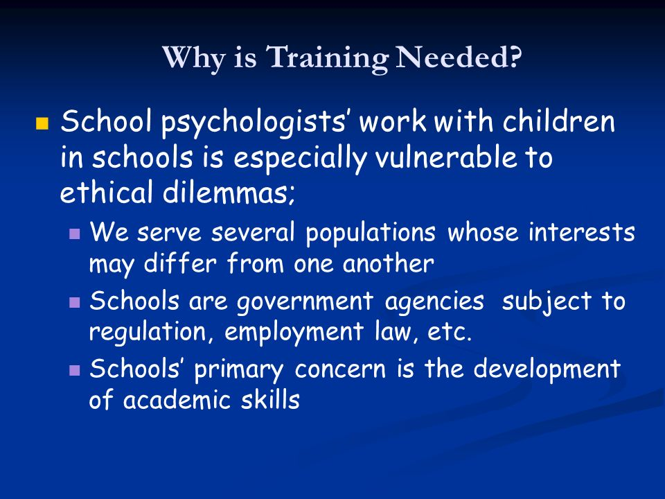 Why is Training Needed School psychologists' work with children in schools is especially vulnerable to ethical dilemmas;