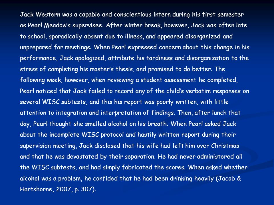 Jack Western was a capable and conscientious intern during his first semester as Pearl Meadow's supervisee. After winter break, however, Jack was often late to school, sporadically absent due to illness, and appeared disorganized and unprepared for meetings. When Pearl expressed concern about this change in his performance, Jack apologized, attribute his tardiness and disorganization to the stress of completing his master's thesis, and promised to do better. The following week, however, when reviewing a student assessment he completed, Pearl noticed that Jack failed to record any of the child's verbatim responses on several WISC subtests, and this his report was poorly written, with little attention to integration and interpretation of findings. Then, after lunch that day, Pearl thought she smelled alcohol on his breath. When Pearl asked Jack about the incomplete WISC protocol and hastily written report during their supervision meeting, Jack disclosed that his wife had left him over Christmas and that he was devastated by their separation. He had never administered all the WISC subtests, and had simply fabricated the scores. When asked whether alcohol was a problem, he confided that he had been drinking heavily (Jacob & Hartshorne, 2007, p. 307).