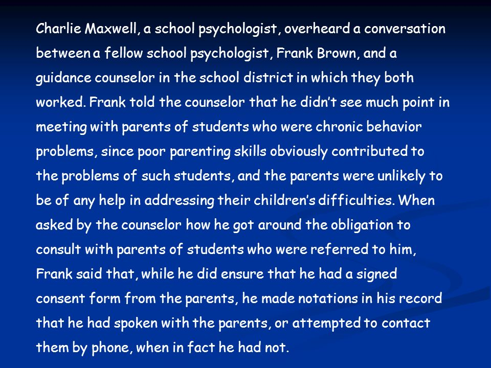 Charlie Maxwell, a school psychologist, overheard a conversation between a fellow school psychologist, Frank Brown, and a guidance counselor in the school district in which they both worked. Frank told the counselor that he didn't see much point in meeting with parents of students who were chronic behavior problems, since poor parenting skills obviously contributed to the problems of such students, and the parents were unlikely to be of any help in addressing their children's difficulties. When asked by the counselor how he got around the obligation to consult with parents of students who were referred to him, Frank said that, while he did ensure that he had a signed consent form from the parents, he made notations in his record that he had spoken with the parents, or attempted to contact them by phone, when in fact he had not.