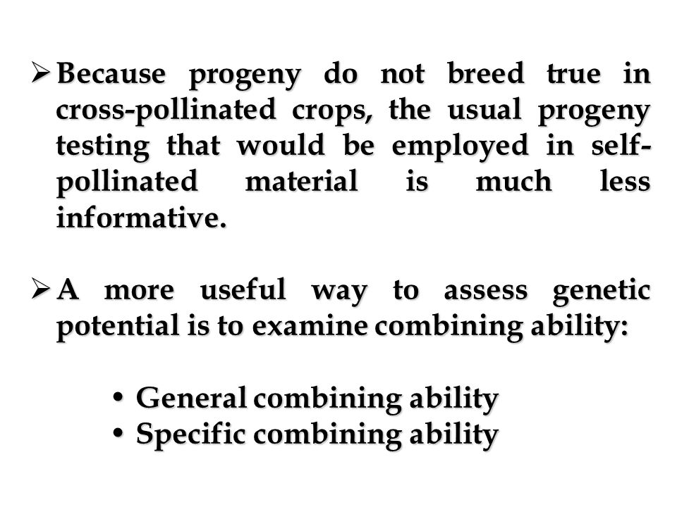 Because progeny do not breed true in cross-pollinated crops, the usual progeny testing that would be employed in self-pollinated material is much less informative.