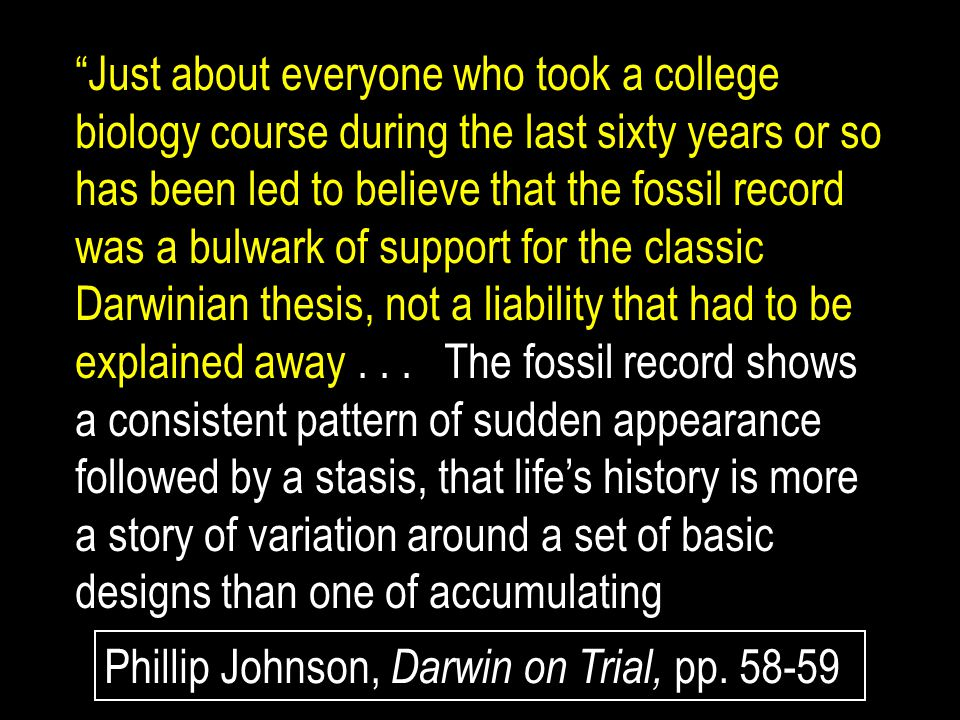 Just about everyone who took a college biology course during the last sixty years or so has been led to believe that the fossil record was a bulwark of support for the classic Darwinian thesis, not a liability that had to be explained away . . . The fossil record shows a consistent pattern of sudden appearance followed by a stasis, that life's history is more a story of variation around a set of basic designs than one of accumulating
