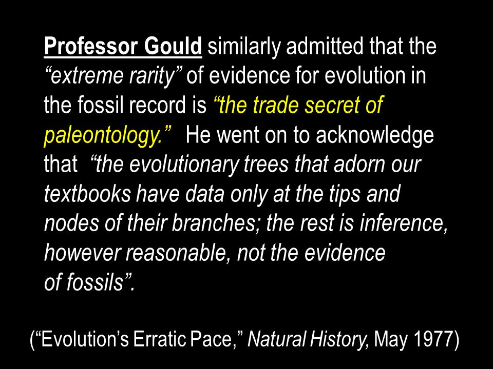Professor Gould similarly admitted that the extreme rarity of evidence for evolution in the fossil record is the trade secret of paleontology. He went on to acknowledge that the evolutionary trees that adorn our textbooks have data only at the tips and nodes of their branches; the rest is inference, however reasonable, not the evidence