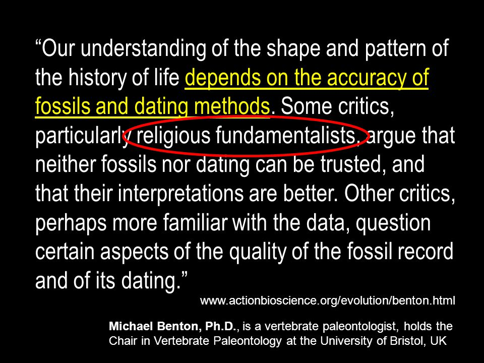Our understanding of the shape and pattern of the history of life depends on the accuracy of fossils and dating methods. Some critics, particularly religious fundamentalists, argue that neither fossils nor dating can be trusted, and that their interpretations are better. Other critics, perhaps more familiar with the data, question certain aspects of the quality of the fossil record and of its dating.