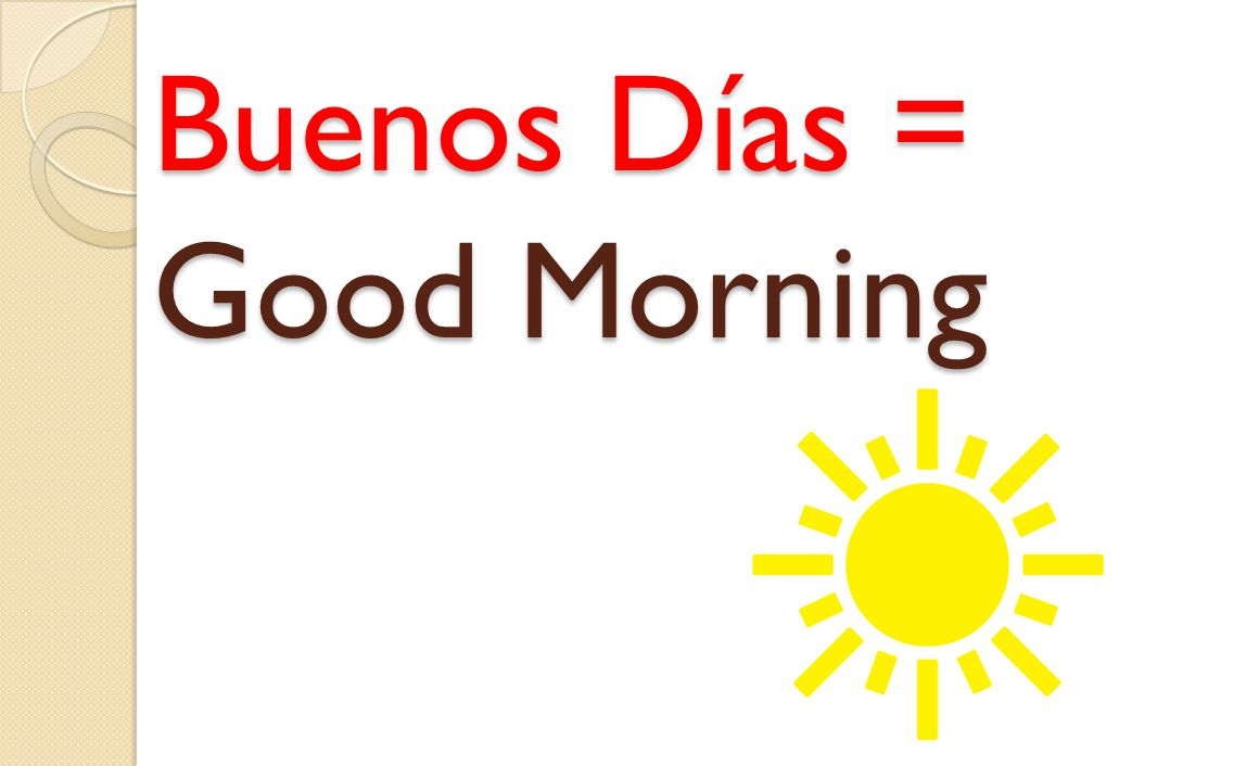 Buenos Días = Good Morning