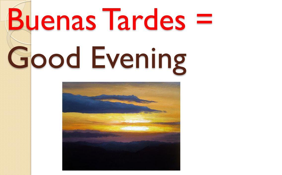 Buenas Tardes = Good Evening