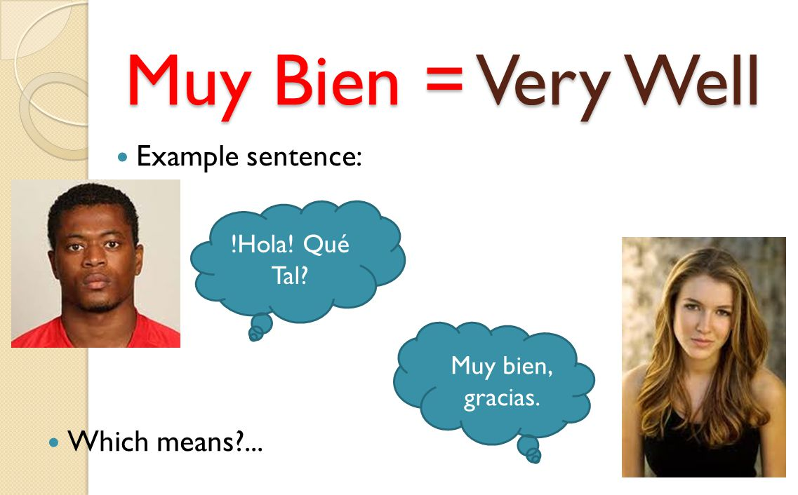 Muy Bien = Very Well Example sentence: Which means ... !Hola! Qué Tal