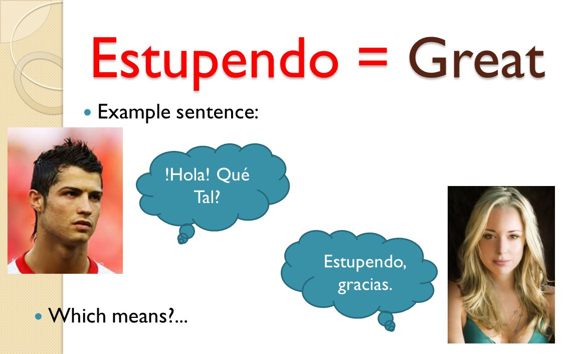 Estupendo = Great Example sentence: Which means ... !Hola! Qué Tal
