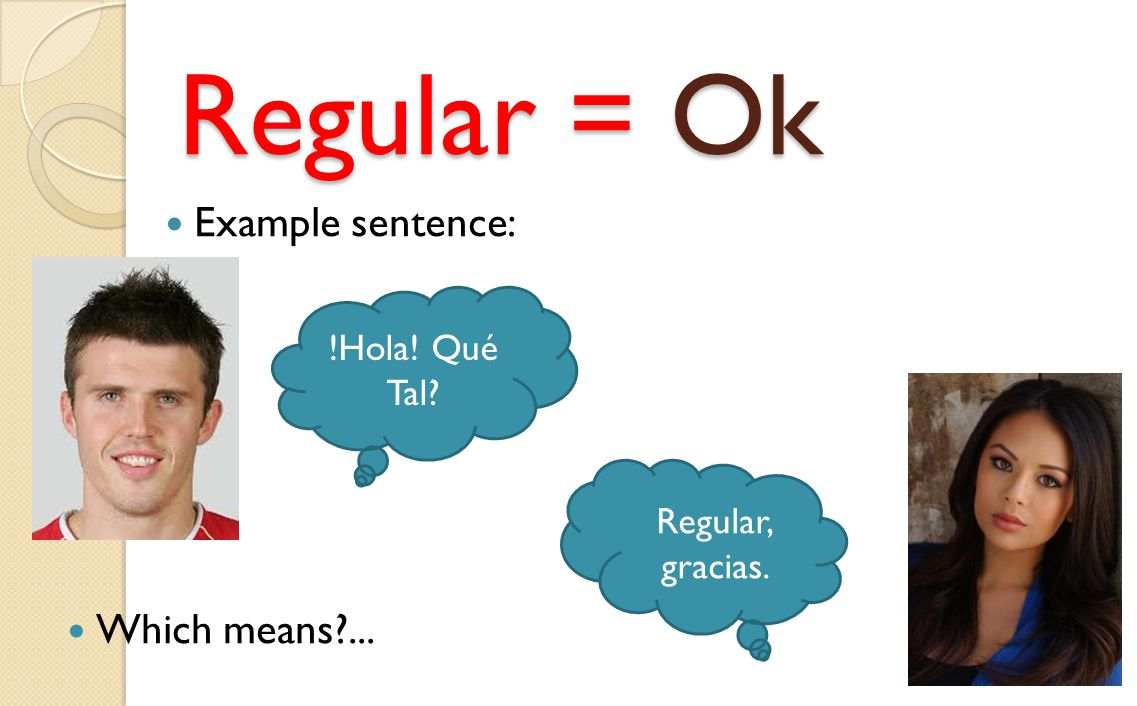 Regular = Ok Example sentence: Which means ... !Hola! Qué Tal