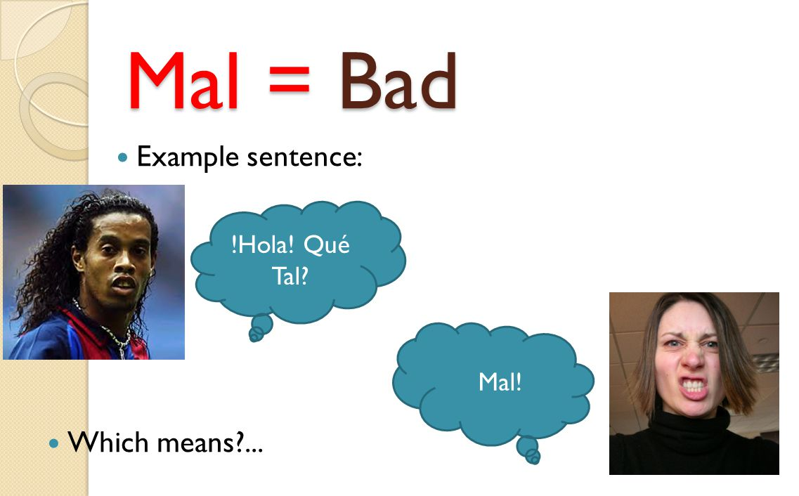 Mal = Bad Example sentence: !Hola! Qué Tal Mal! Which means ...
