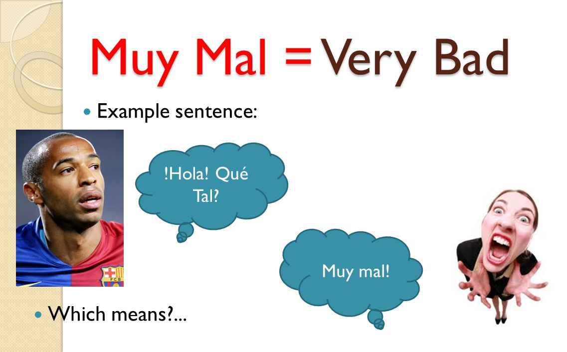 Muy Mal = Very Bad Example sentence: Which means ... !Hola! Qué Tal