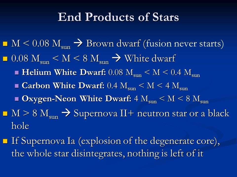 End Products of Stars M < 0.08 Msun  Brown dwarf (fusion never starts) 0.08 Msun < M < 8 Msun  White dwarf.