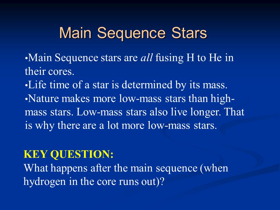 Main Sequence Stars Main Sequence stars are all fusing H to He in their cores. Life time of a star is determined by its mass.