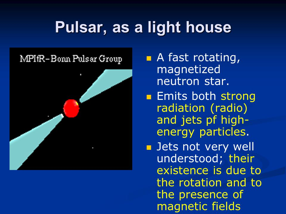 Pulsar, as a light house A fast rotating, magnetized neutron star.