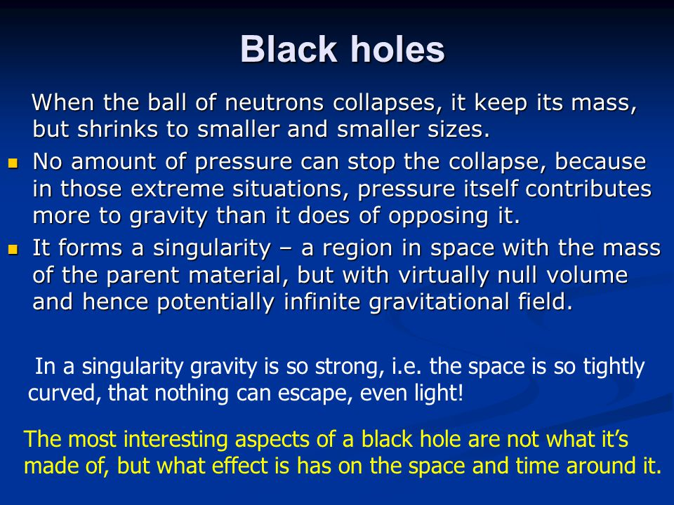 Black holes When the ball of neutrons collapses, it keep its mass, but shrinks to smaller and smaller sizes.