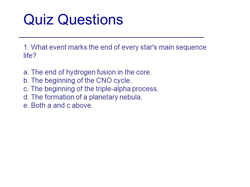 Quiz Questions 1. What event marks the end of every star s main sequence life a. The end of hydrogen fusion in the core.