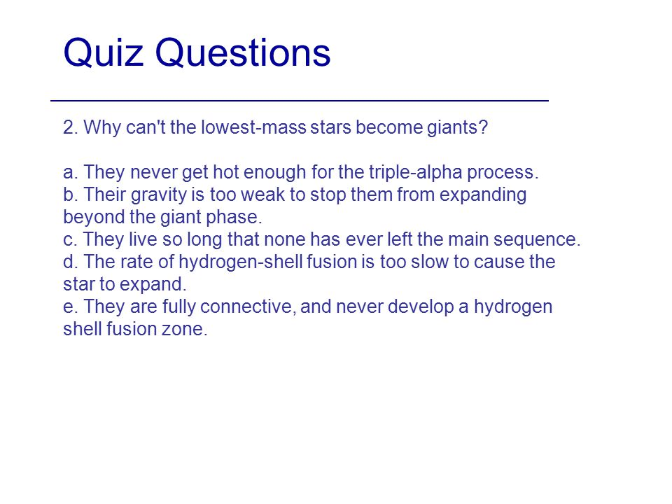 Quiz Questions 2. Why can t the lowest-mass stars become giants