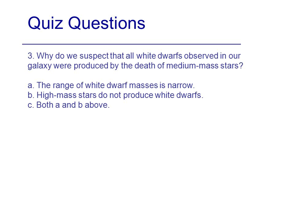 Quiz Questions 3. Why do we suspect that all white dwarfs observed in our galaxy were produced by the death of medium-mass stars