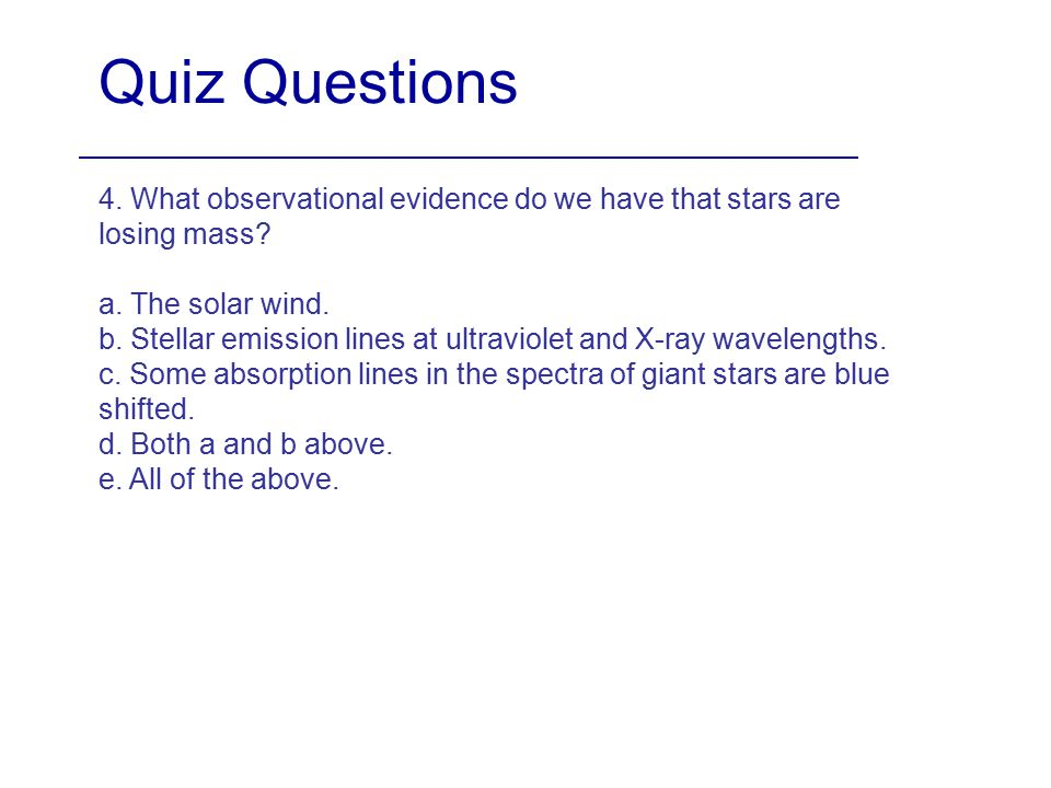 Quiz Questions 4. What observational evidence do we have that stars are losing mass a. The solar wind.
