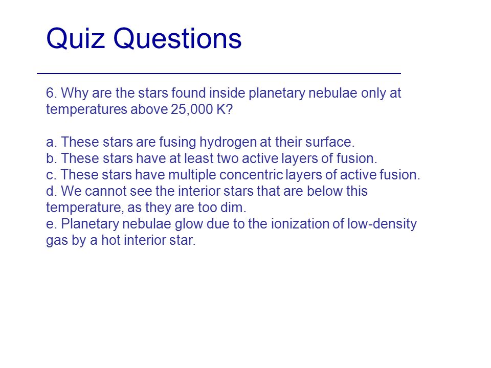 Quiz Questions 6. Why are the stars found inside planetary nebulae only at temperatures above 25,000 K