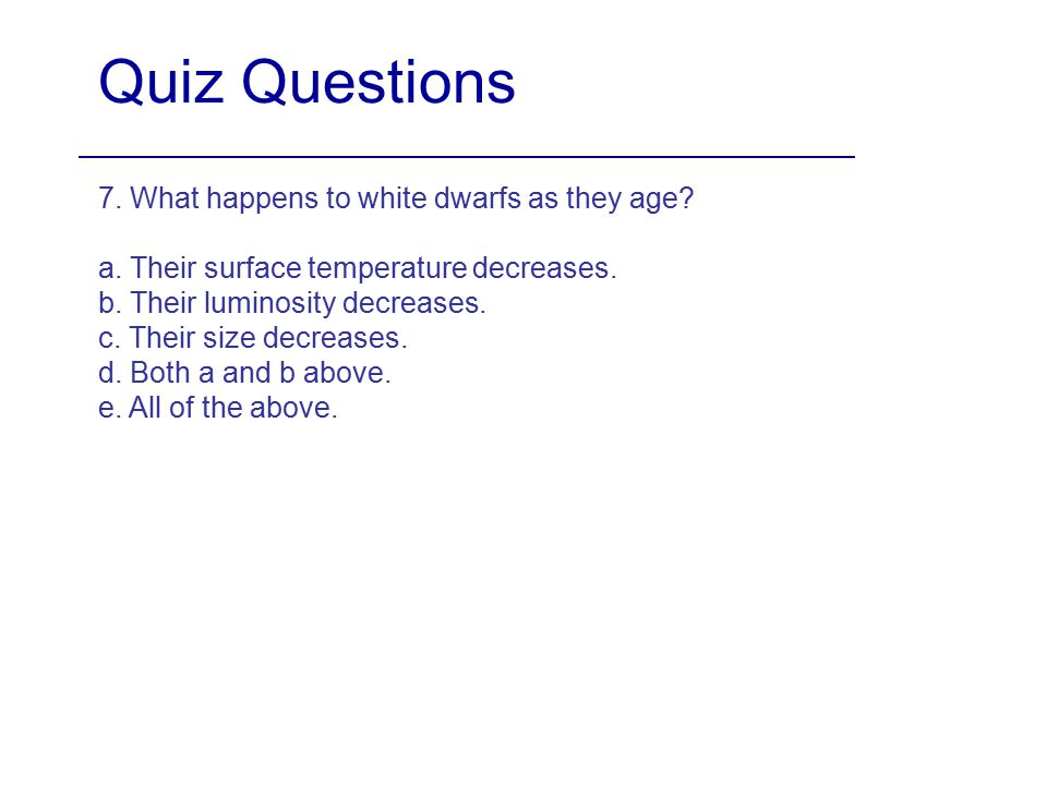 Quiz Questions 7. What happens to white dwarfs as they age