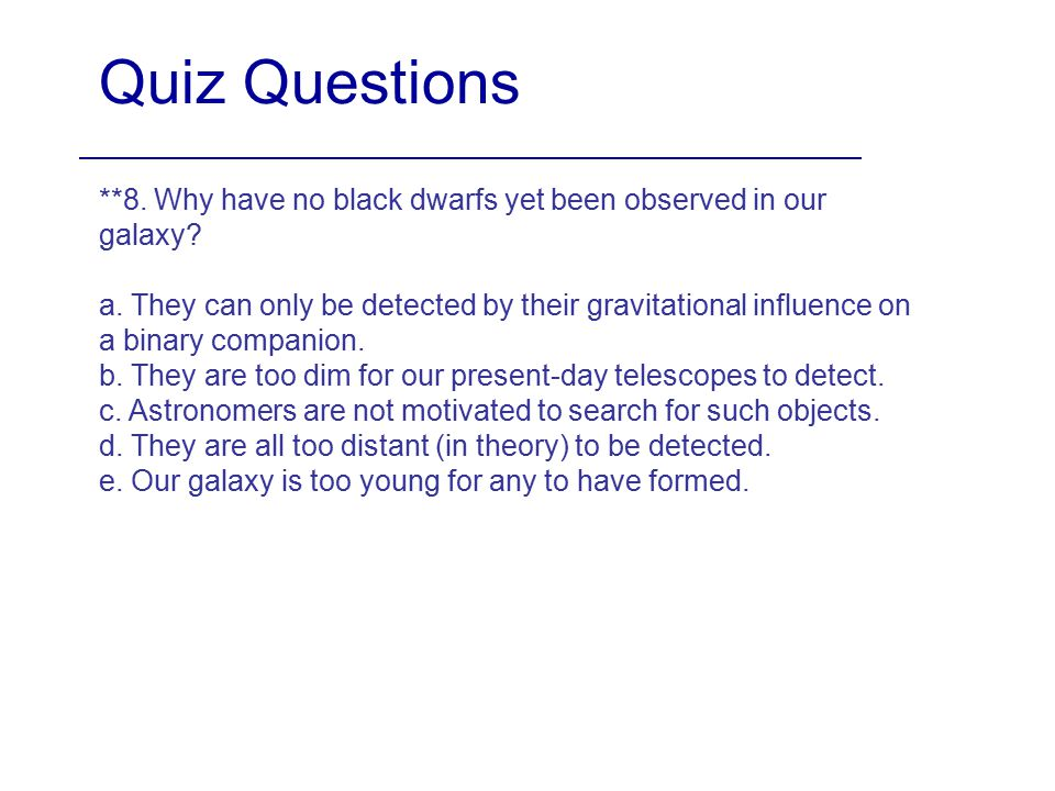 Quiz Questions **8. Why have no black dwarfs yet been observed in our galaxy