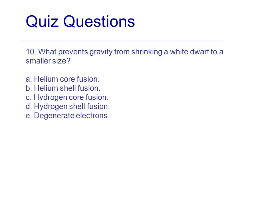 Quiz Questions 10. What prevents gravity from shrinking a white dwarf to a smaller size a. Helium core fusion.