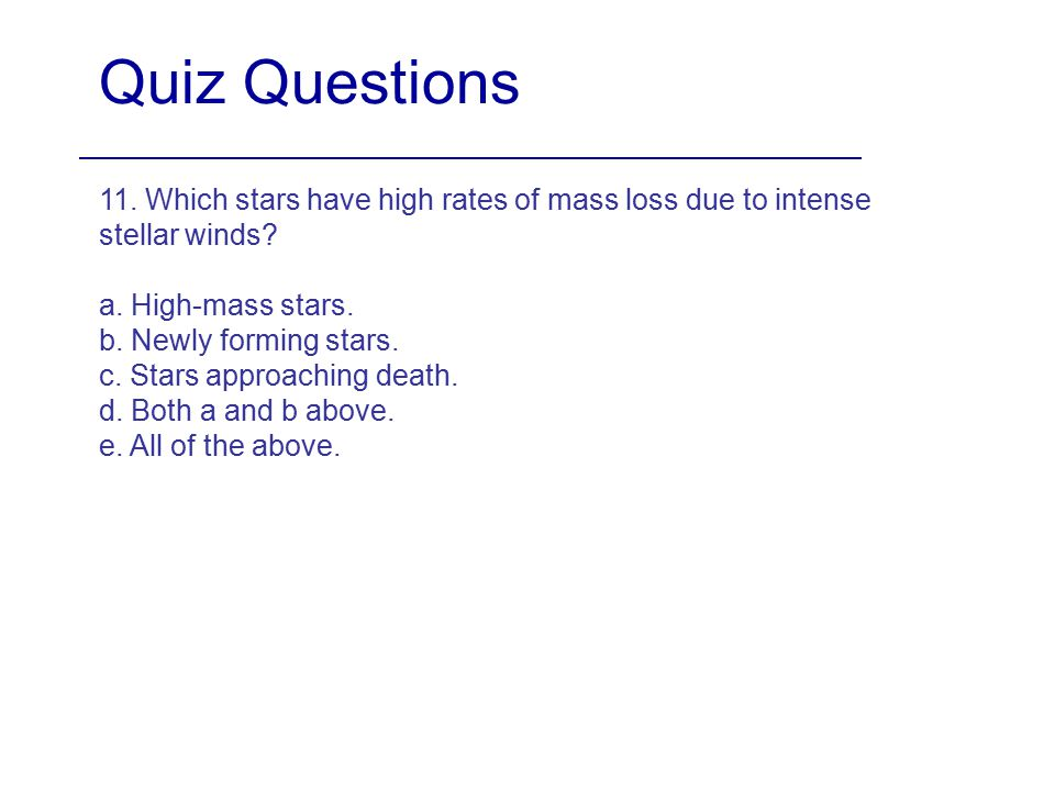 Quiz Questions 11. Which stars have high rates of mass loss due to intense stellar winds a. High-mass stars.