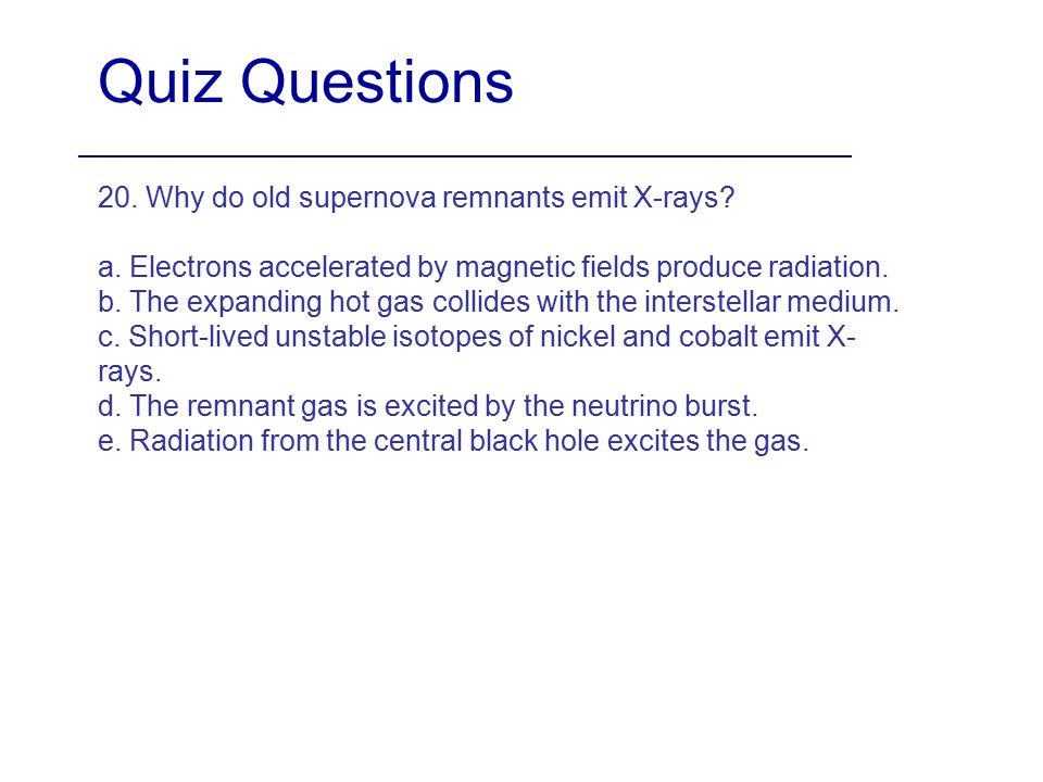 Quiz Questions 20. Why do old supernova remnants emit X-rays