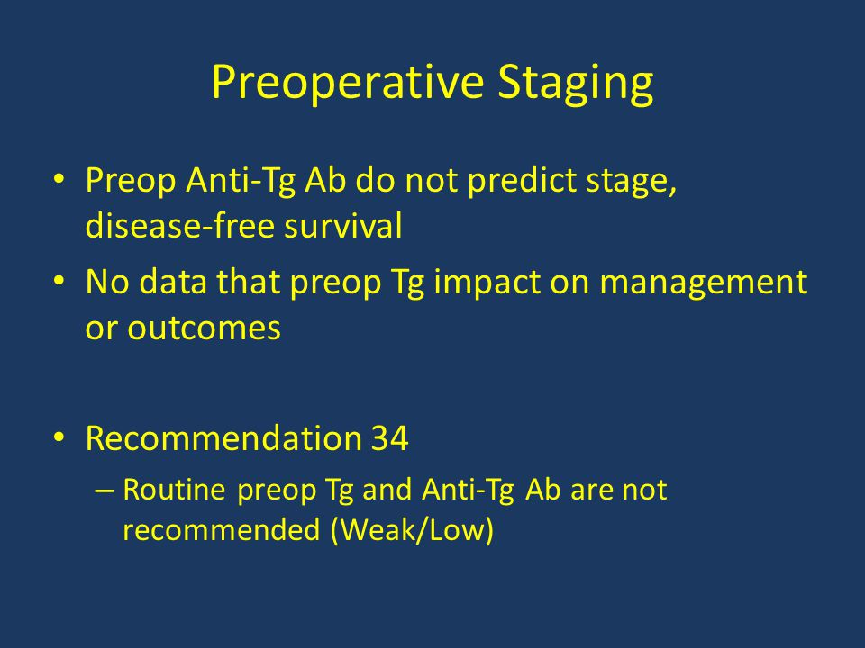 Preoperative Staging Preop Anti-Tg Ab do not predict stage, disease-free survival. No data that preop Tg impact on management or outcomes.