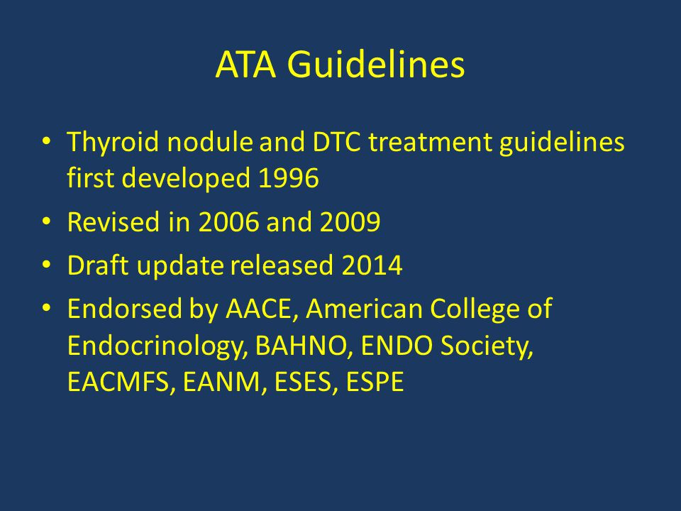 ATA Guidelines Thyroid nodule and DTC treatment guidelines first developed 1996. Revised in 2006 and 2009.