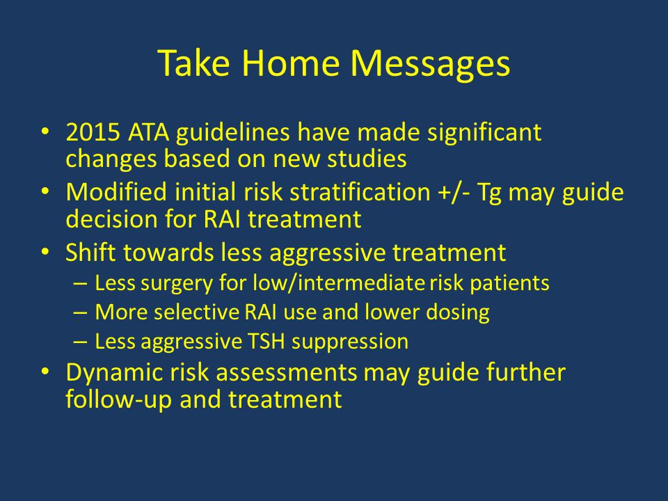 Take Home Messages 2015 ATA guidelines have made significant changes based on new studies.