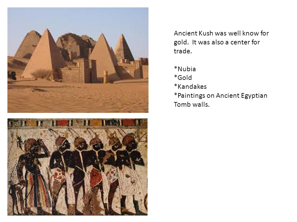 Ancient Kush was well know for gold. It was also a center for trade.