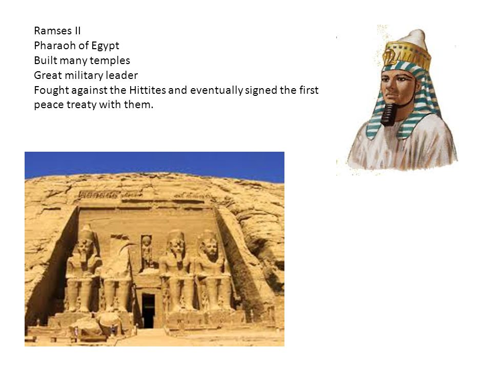 Ramses II Pharaoh of Egypt. Built many temples. Great military leader.