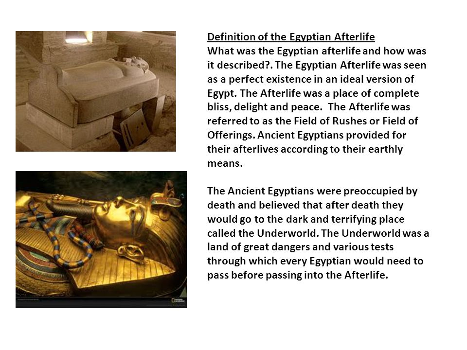 Definition of the Egyptian Afterlife What was the Egyptian afterlife and how was it described . The Egyptian Afterlife was seen as a perfect existence in an ideal version of Egypt. The Afterlife was a place of complete bliss, delight and peace. The Afterlife was referred to as the Field of Rushes or Field of Offerings. Ancient Egyptians provided for their afterlives according to their earthly means.