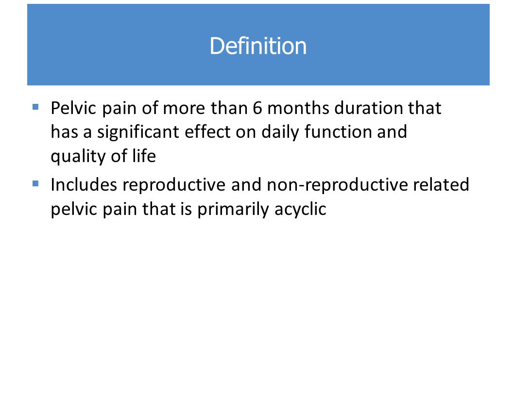 Definition Pelvic pain of more than 6 months duration that has a significant effect on daily function and quality of life.