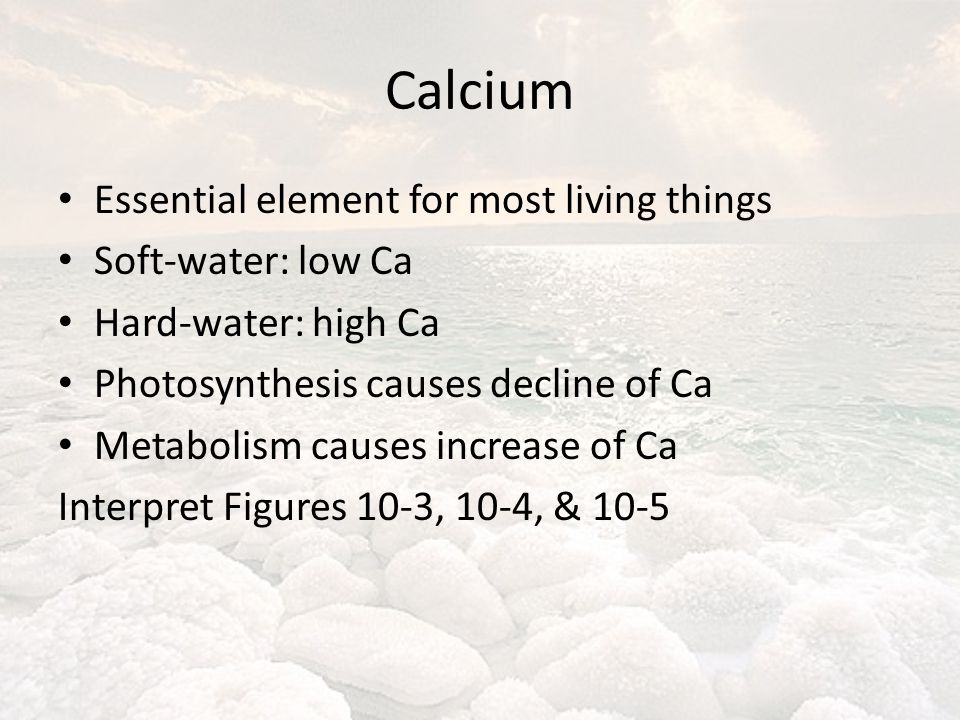 Calcium Essential element for most living things Soft-water: low Ca