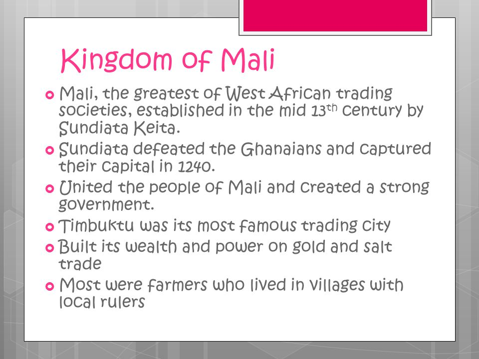 Kingdom of Mali Mali, the greatest of West African trading societies, established in the mid 13th century by Sundiata Keita.