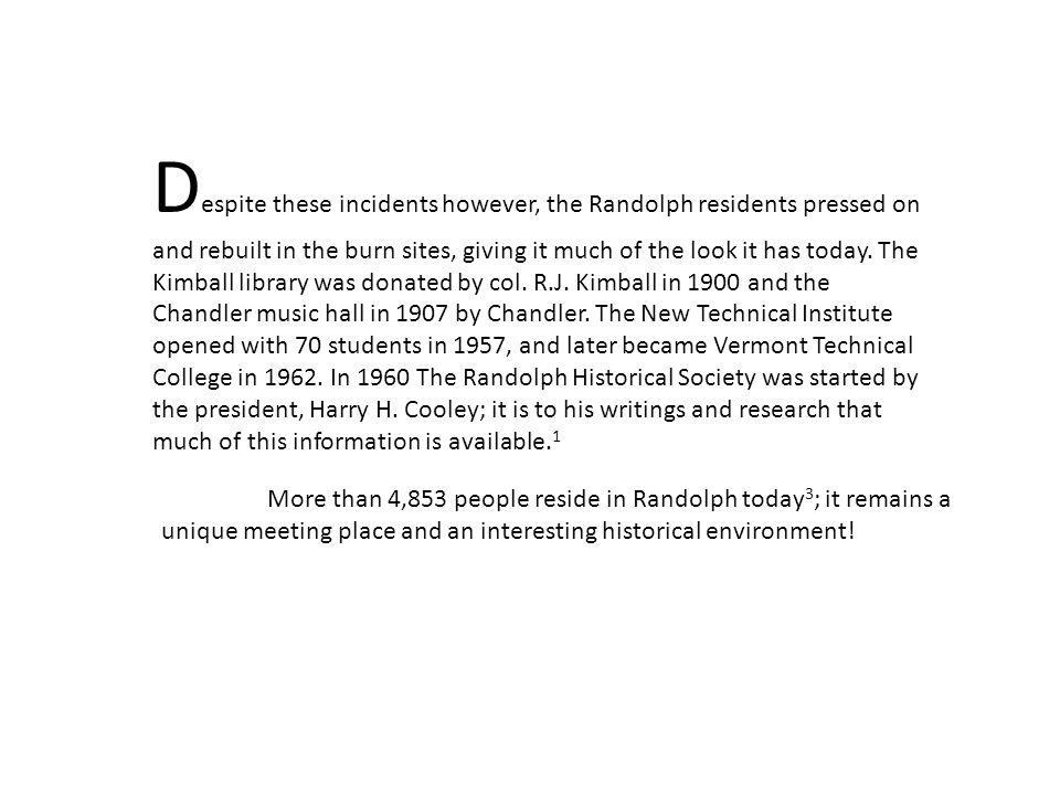 Despite these incidents however, the Randolph residents pressed on and rebuilt in the burn sites, giving it much of the look it has today. The Kimball library was donated by col. R.J. Kimball in 1900 and the Chandler music hall in 1907 by Chandler. The New Technical Institute opened with 70 students in 1957, and later became Vermont Technical College in 1962. In 1960 The Randolph Historical Society was started by the president, Harry H. Cooley; it is to his writings and research that much of this information is available.1