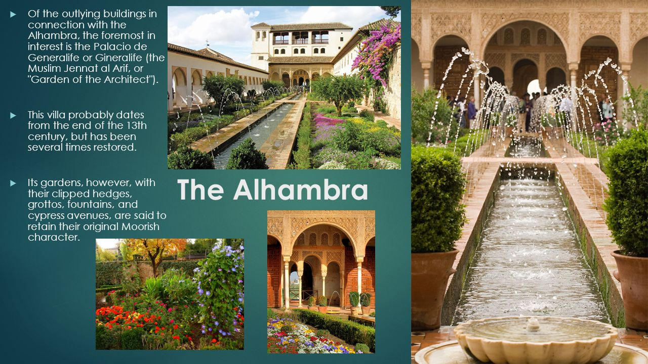 Of the outlying buildings in connection with the Alhambra, the foremost in interest is the Palacio de Generalife or Gineralife (the Muslim Jennat al Arif, or Garden of the Architect ).